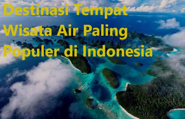 Destinasi Tempat Wisata Air Paling Populer di Indonesia